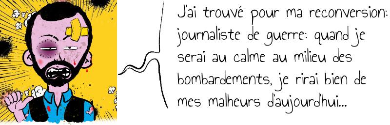 J ai trouvé pour ma reconversion  journaliste de guerre  quand je serai au calme au milieu des bombardements  je rirai bien de mes malheurs d aujourd hui   .jpg