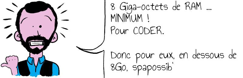 8 Giga-octets de RAM MINIMUM ! Pour CODER.Donc pour eux, en dessous de 8Go, spapossib
