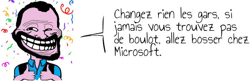 Changez rien les gars  si jamais vous trouvez pas de boulot  allez bosser chez Microsoft .jpg
